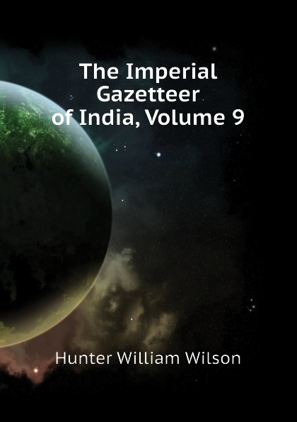 Hunter William Wilson The Imperial Gazetteer of India, Volume 9 hunter william wilson the imperial gazetteer of india volume 3