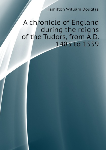 Hamilton William Douglas A chronicle of England during the reigns of the Tudors, from A.D. 1485 to 1559 tudors