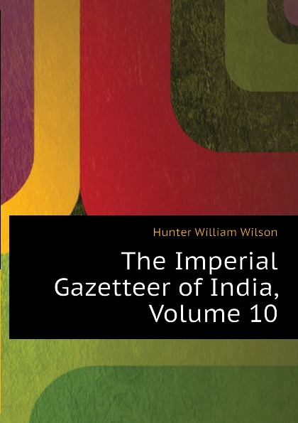 Hunter William Wilson The Imperial Gazetteer of India, Volume 10 hunter william wilson the imperial gazetteer of india volume 3