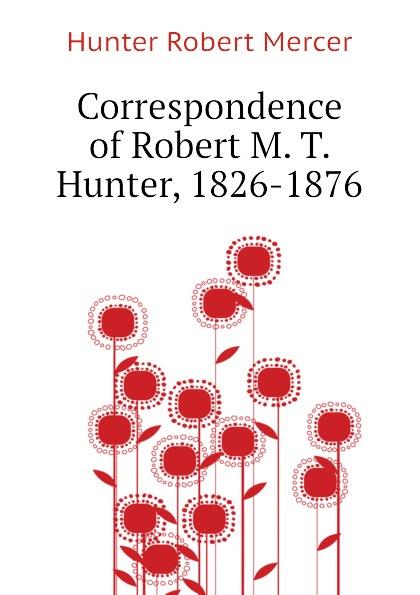 Hunter Robert Mercer Correspondence of Robert M. T. Hunter, 1826-1876 robert slee t middle market m