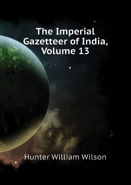 Hunter William Wilson The Imperial Gazetteer of India, Volume 13 hunter william wilson the imperial gazetteer of india volume 3