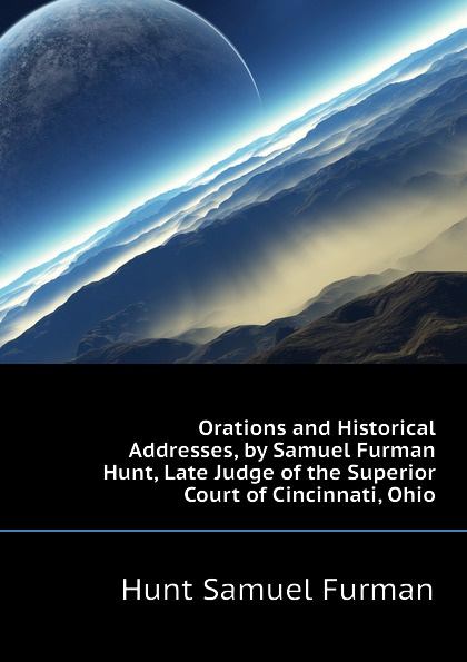 Hunt Samuel Furman Orations and Historical Addresses, by Samuel Furman Hunt, Late Judge of the Superior Court of Cincinnati, Ohio цены