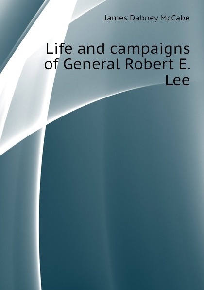 McCabe James Dabney Life and campaigns of General Robert E. Lee robert lewis dabney life and campaigns of lieut gen thomas j jackson stonewall jackson