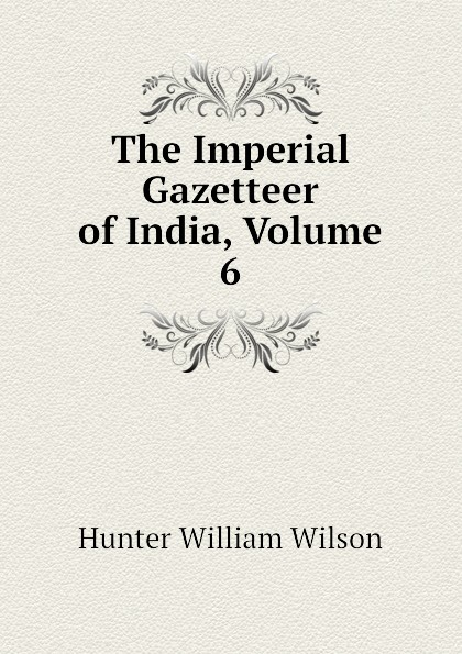 Hunter William Wilson The Imperial Gazetteer of India, Volume 6 hunter william wilson the imperial gazetteer of india volume 3