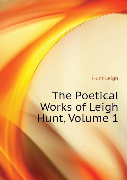 Hunt Leigh The Poetical Works of Leigh Hunt, Volume 1 leigh