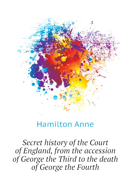 Hamilton Anne Secret history of the Court of England, from the accession of George the Third to the death of George the Fourth george pitcher the death of spin