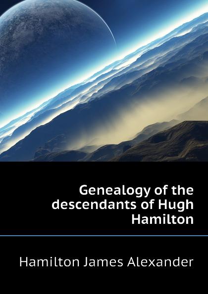 Hamilton James Alexander Genealogy of the descendants of Hugh Hamilton