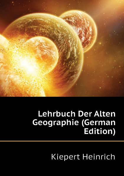 Kiepert Heinrich Lehrbuch Der Alten Geographie (German Edition) kärcher karl handbuch der alten classischen geographie german edition