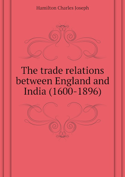 Hamilton Charles Joseph The trade relations between England and India (1600-1896)