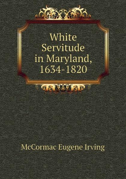 White Servitude in Maryland, 1634-1820 Эта книга — репринт оригинального...