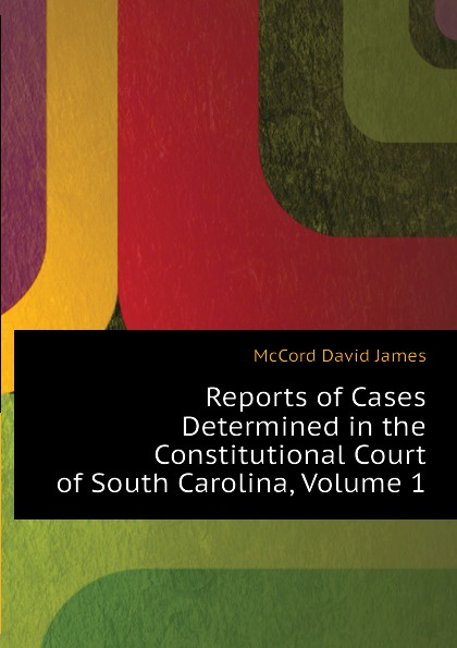 McCord David James Reports of Cases Determined in the Constitutional Court of South Carolina, Volume 1