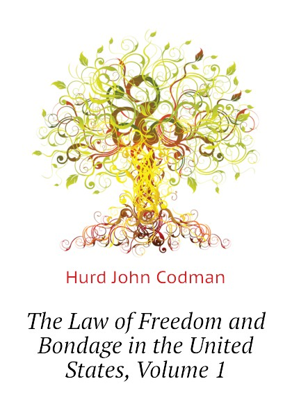 Hurd John Codman The Law of Freedom and Bondage in the United States, Volume 1