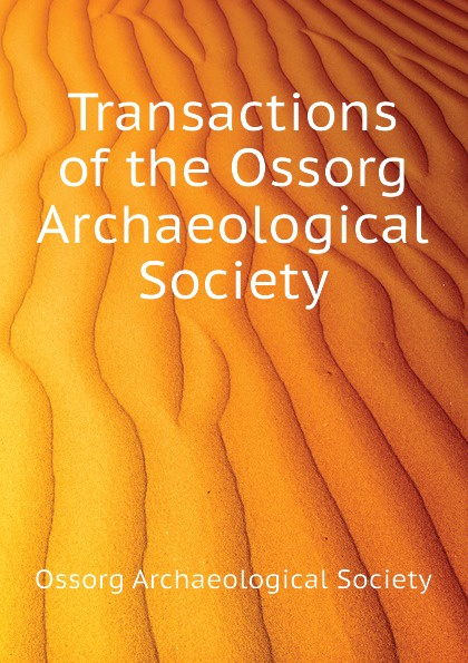 Ossorg Archaeological Society Transactions of the Ossorg Archaeological Society