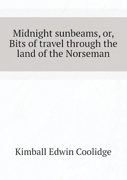 Kimball Edwin Coolidge Midnight sunbeams, or, Bits of travel through the land of the Norseman