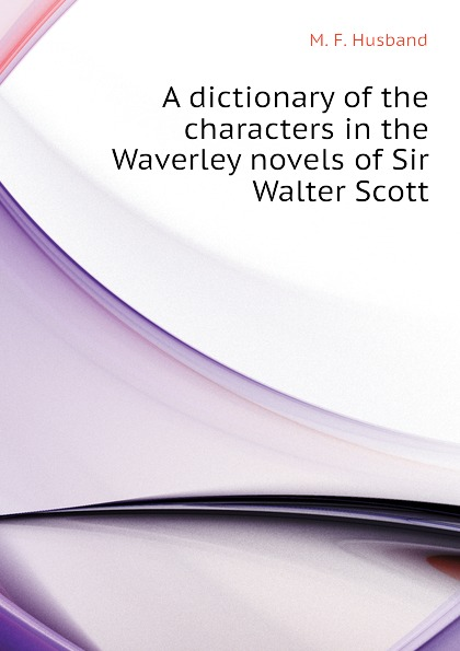 M. F. Husband A dictionary of the characters in the Waverley novels of Sir Walter Scott недорого
