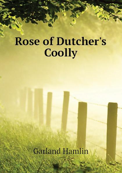 Hamlin Garland Rose of Dutchers Coolly garland hamlin rose of dutcher s coolly