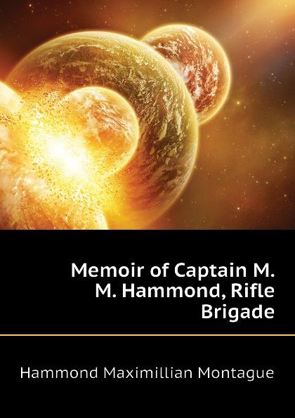 Hammond Maximillian Montague Memoir of Captain M.M. Hammond, Rifle Brigade hammond egerton douglas memoir of captain m m hammond rifle brigade