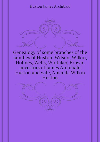 Huston James Archibald Genealogy of some branches the families Huston, Wilson, Wilkin, Holmes, Wells, Whitaker, Brown, ancestors and wife, Amanda Wilkin