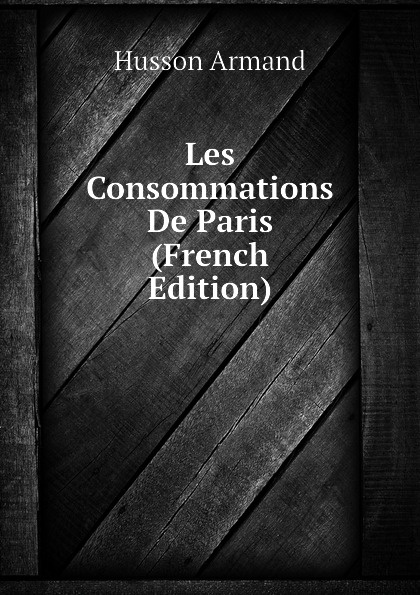 Les Consommations De Paris (French Edition) Эта книга — репринт оригинального...