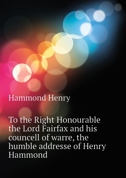 Hammond Henry To the Right Honourable the Lord Fairfax and his councell of warre, the humble addresse of Henry Hammond the hammond organ