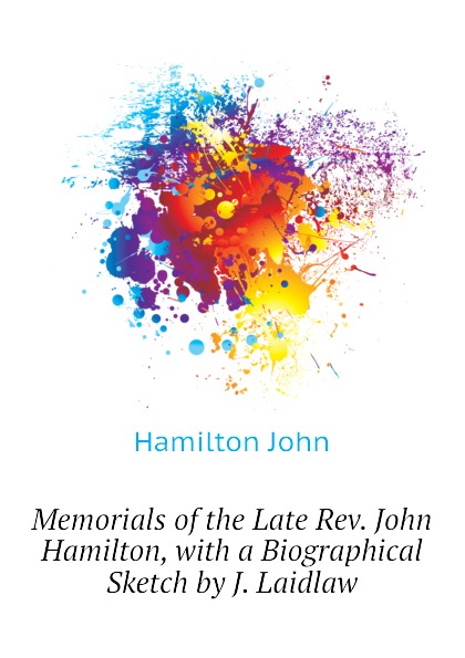 Hamilton John Memorials of the Late Rev. John Hamilton, with a Biographical Sketch by J. Laidlaw a j m rocca adam neale john malcolm john hope memorials of the late war volume 1