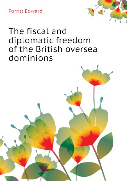 Porritt Edward The fiscal and diplomatic freedom of the British oversea dominions
