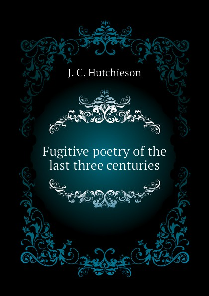 J. C. Hutchieson Fugitive poetry of the last three centuries