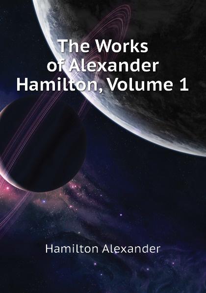 Hamilton Alexander The Works of Alexander Hamilton, Volume 1