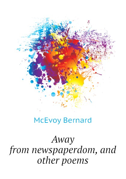 McEvoy Bernard Away from newspaperdom, and other poems bernard mcevoy away from newspaperdom and other poems microform