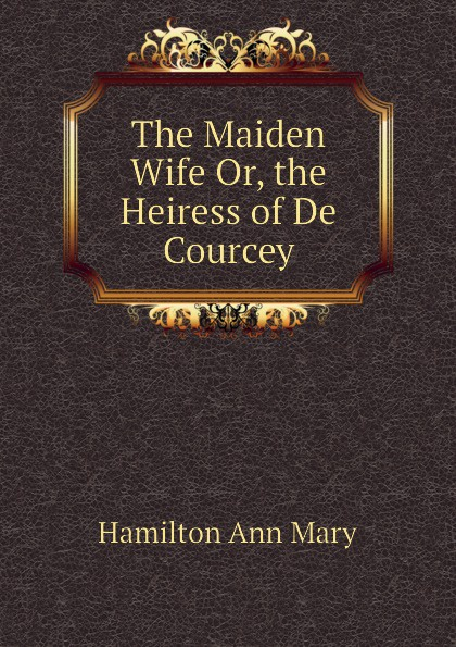 Hamilton Ann Mary The Maiden Wife Or, the Heiress of De Courcey