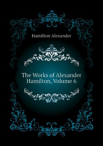 Hamilton Alexander The Works of Alexander Hamilton, Volume 6