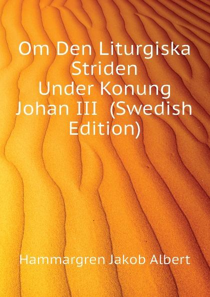 Hammargren Jakob Albert Om Den Liturgiska Striden Under Konung Johan III (Swedish Edition) алюшина т с молитвой о тебе