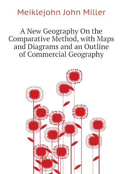 Meiklejohn John Miller A New Geography On the Comparative Method, with Maps and Diagrams and an Outline of Commercial Geography john miller d meiklejohn an old educational reformer dr andrew bell
