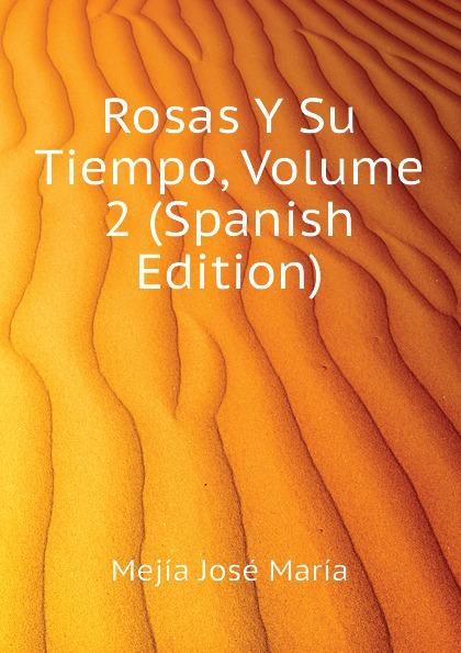 Mejía José María Rosas Y Su Tiempo, Volume 2 (Spanish Edition) josé maría matheu y aybar marrodan primero spanish edition