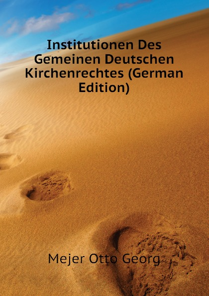 Mejer Otto Georg Institutionen Des Gemeinen Deutschen Kirchenrechtes (German Edition) otto georg alexander mejer zur geschichte der romisch deutschen frage