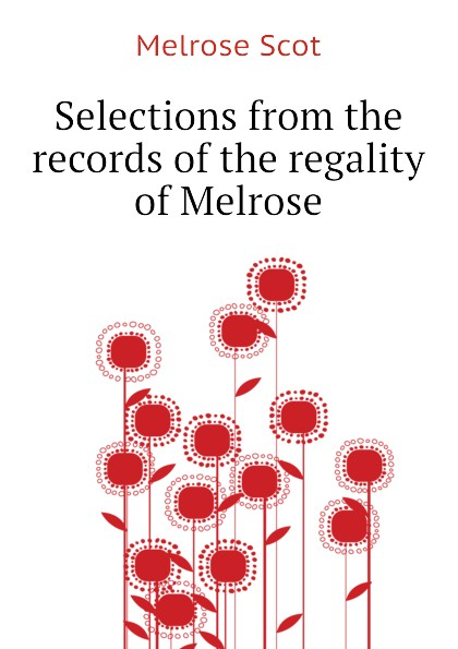 Melrose Scot Selections from the records of the regality of Melrose patrick melrose volume 2