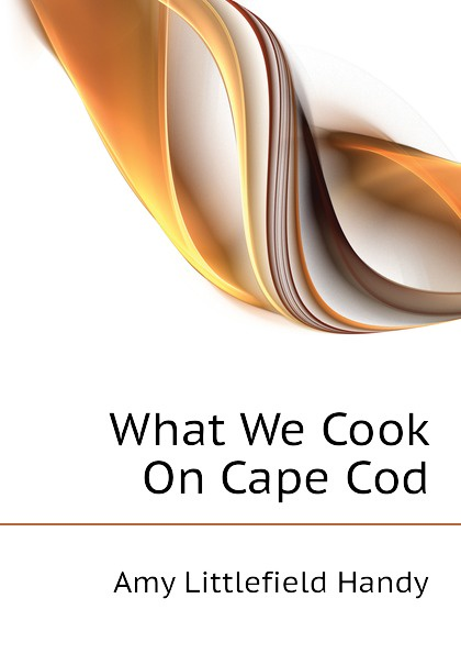 Amy Littlefield Handy What We Cook On Cape Cod скальп петуха veniard chinese cock cape