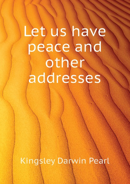 Kingsley Darwin Pearl Let us have peace and other addresses
