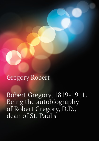 Gregory Robert Robert Gregory, 1819-1911. Being the autobiography of Robert Gregory, D.D., dean of St. Pauls юбка gregory gregory mp002xw15kgq