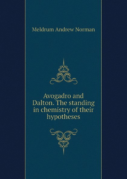 Meldrum Andrew Norman Avogadro and Dalton. The standing in chemistry of their hypotheses