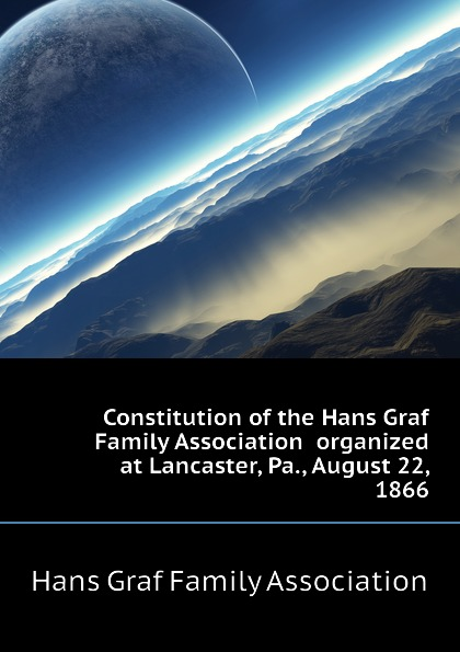 Constitution of the Hans Graf Family Association organized at Lancaster, Pa., August 22, 1866