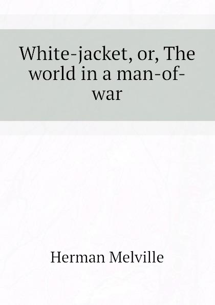 Melville Herman White-jacket, or, The world in a man-of-war цена в Москве и Питере