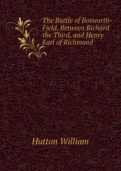 Hutton William The Battle of Bosworth-Field, Between Richard the Third, and Henry Earl of Richmond