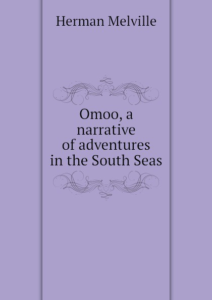 Melville Herman Omoo, a narrative of adventures in the South Seas melville h omoo a narrative of adventures in the south seas
