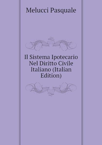 Melucci Pasquale Il Sistema Ipotecario Nel Diritto Civile Italiano (Italian Edition)