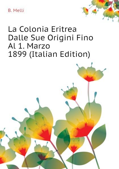 La Colonia Eritrea Dalle Sue Origini Fino Al 1. Marzo 1899 (Italian Edition)