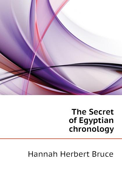 Hannah Herbert Bruce The Secret of Egyptian chronology