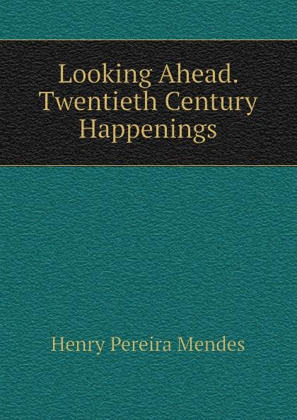 Henry Pereira Mendes Looking Ahead. Twentieth Century Happenings