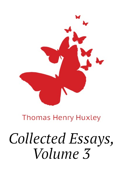 Thomas Henry Huxley Collected Essays, Volume 3