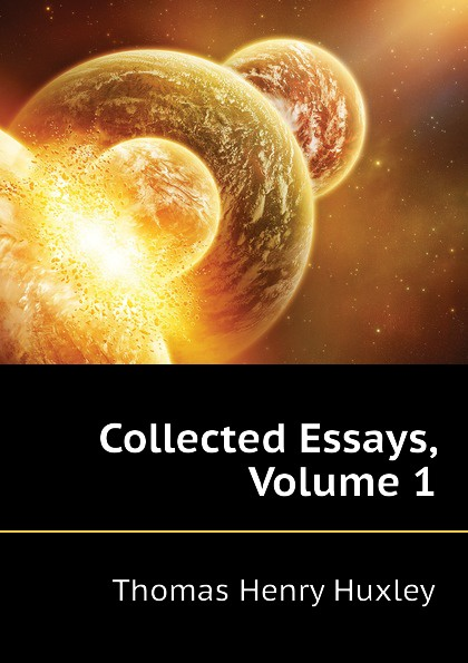 Thomas Henry Huxley Collected Essays, Volume 1